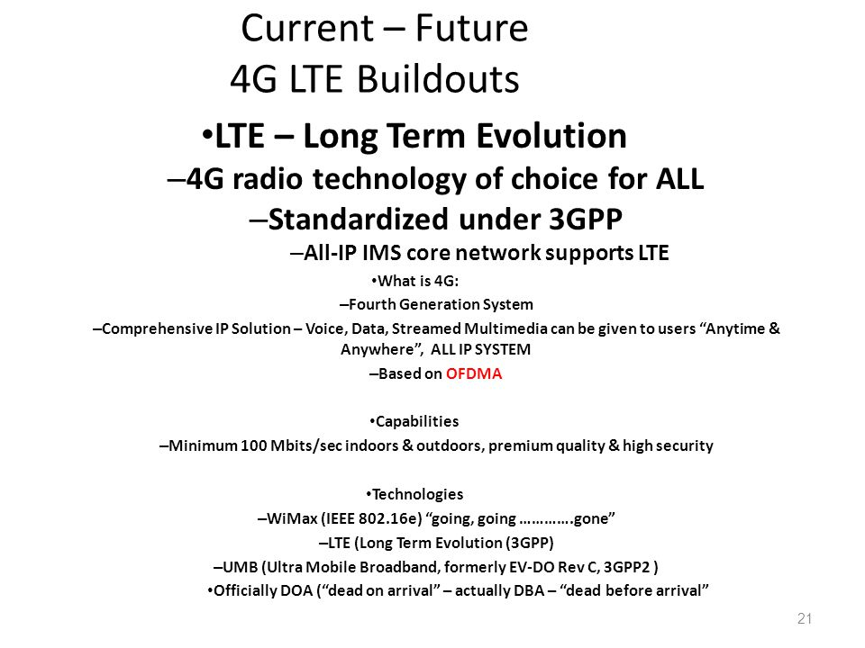 Current – Future 4G LTE Buildouts LTE – Long Term Evolution – 4G radio technology of choice for ALL – Standardized under 3GPP – All-IP IMS core network supports LTE What is 4G: – Fourth Generation System – Comprehensive IP Solution – Voice, Data, Streamed Multimedia can be given to users Anytime & Anywhere, ALL IP SYSTEM – Based on OFDMA Capabilities – Minimum 100 Mbits/sec indoors & outdoors, premium quality & high security Technologies – WiMax (IEEE 802.16e) going, going ………….gone – LTE (Long Term Evolution (3GPP) – UMB (Ultra Mobile Broadband, formerly EV-DO Rev C, 3GPP2 ) Officially DOA (dead on arrival – actually DBA – dead before arrival 21