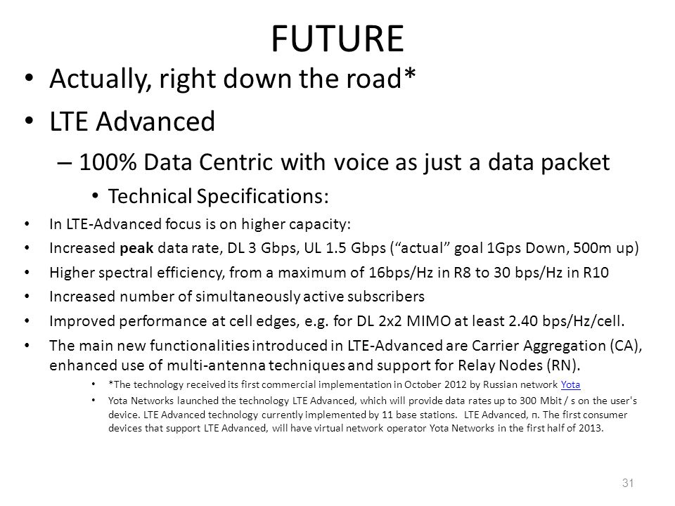 FUTURE Actually, right down the road* LTE Advanced – 100% Data Centric with voice as just a data packet Technical Specifications: In LTE-Advanced focus is on higher capacity: Increased peak data rate, DL 3 Gbps, UL 1.5 Gbps (actual goal 1Gps Down, 500m up) Higher spectral efficiency, from a maximum of 16bps/Hz in R8 to 30 bps/Hz in R10 Increased number of simultaneously active subscribers Improved performance at cell edges, e.g.