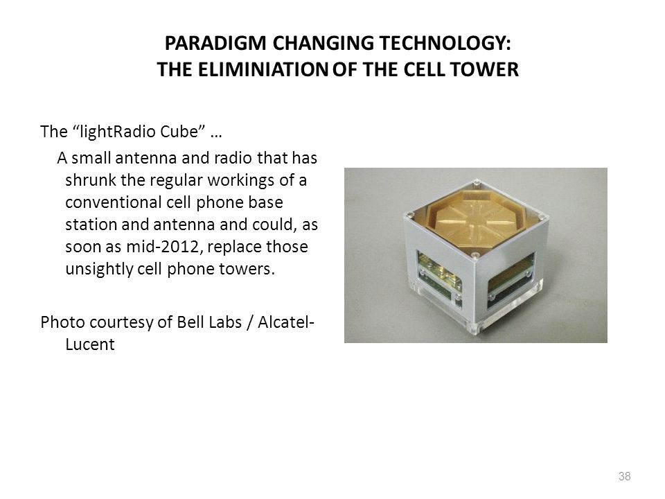 PARADIGM CHANGING TECHNOLOGY: THE ELIMINIATION OF THE CELL TOWER The lightRadio Cube … A small antenna and radio that has shrunk the regular workings of a conventional cell phone base station and antenna and could, as soon as mid-2012, replace those unsightly cell phone towers.
