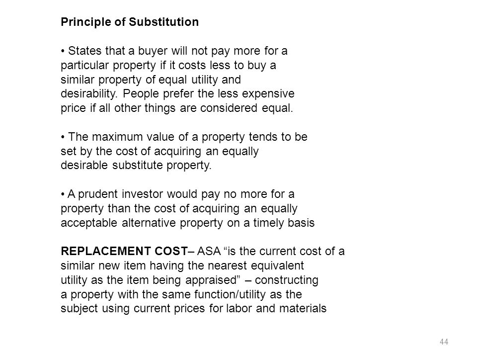 44 Principle of Substitution States that a buyer will not pay more for a particular property if it costs less to buy a similar property of equal utility and desirability.