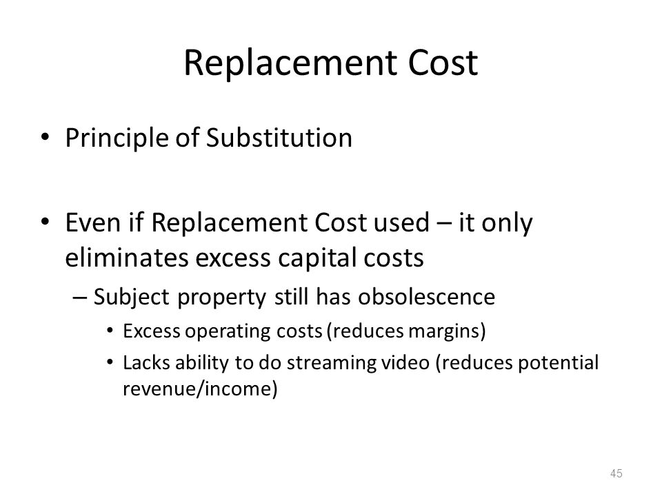 Replacement Cost Principle of Substitution Even if Replacement Cost used – it only eliminates excess capital costs – Subject property still has obsolescence Excess operating costs (reduces margins) Lacks ability to do streaming video (reduces potential revenue/income) 45