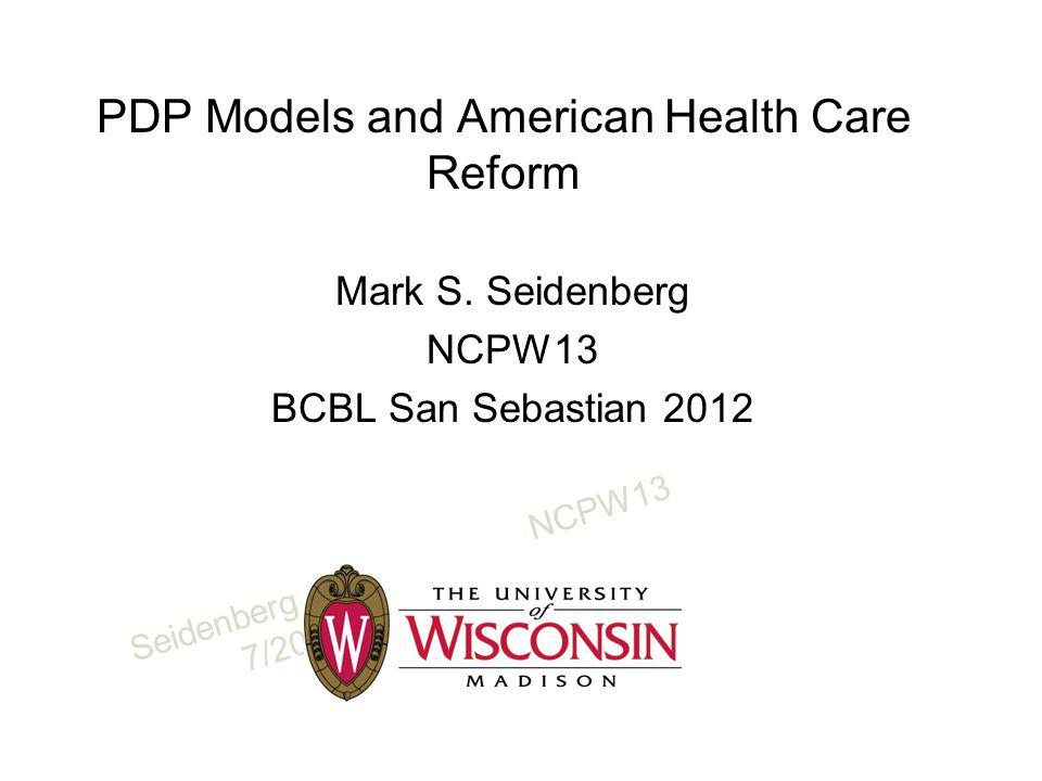 SeidenbergNCPW13 7/2012 PDP Models and American Health Care Reform Mark S.