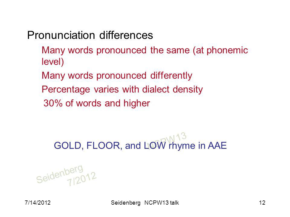 SeidenbergNCPW13 7/2012 Pronunciation differences Many words pronounced the same (at phonemic level) Many words pronounced differently Percentage varies with dialect density 30% of words and higher GOLD, FLOOR, and LOW rhyme in AAE 7/14/2012Seidenberg NCPW13 talk12