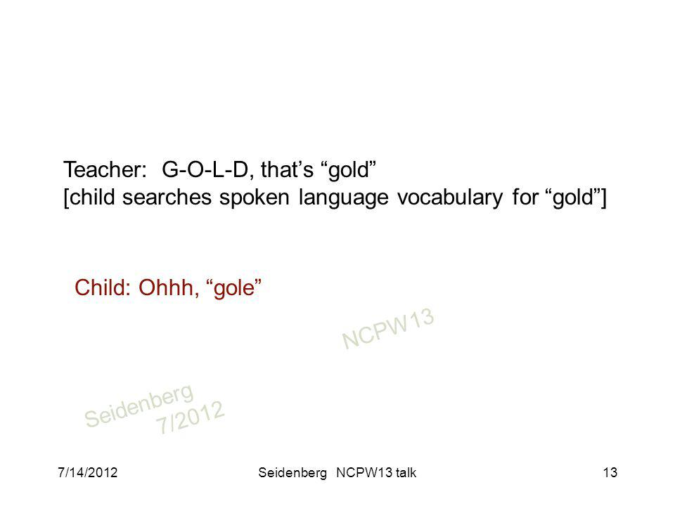 SeidenbergNCPW13 7/2012 Teacher: G-O-L-D, thats gold [child searches spoken language vocabulary for gold] Child: Ohhh, gole 7/14/2012Seidenberg NCPW13 talk13