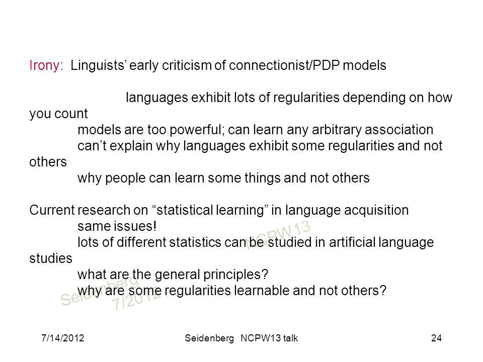 SeidenbergNCPW13 7/2012 Irony: Linguists early criticism of connectionist/PDP models languages exhibit lots of regularities depending on how you count models are too powerful; can learn any arbitrary association cant explain why languages exhibit some regularities and not others why people can learn some things and not others Current research on statistical learning in language acquisition same issues.