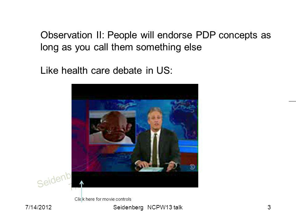 SeidenbergNCPW13 7/2012 Observation II: People will endorse PDP concepts as long as you call them something else Like health care debate in US: Click here for movie controls 7/14/2012Seidenberg NCPW13 talk3