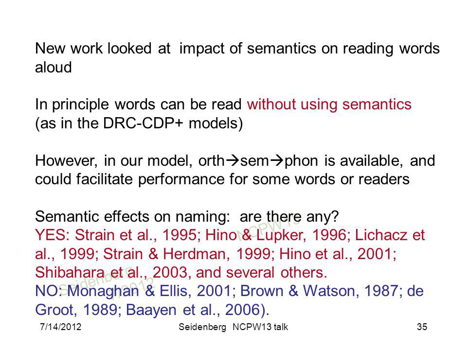 SeidenbergNCPW13 7/2012 New work looked at impact of semantics on reading words aloud In principle words can be read without using semantics (as in the DRC-CDP+ models) However, in our model, orth sem phon is available, and could facilitate performance for some words or readers Semantic effects on naming: are there any.