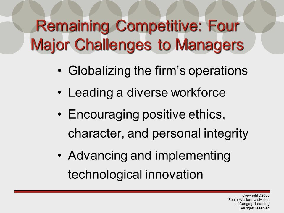 Copyright ©2009 South-Western, a division of Cengage Learning All rights reserved Remaining Competitive: Four Major Challenges to Managers Globalizing