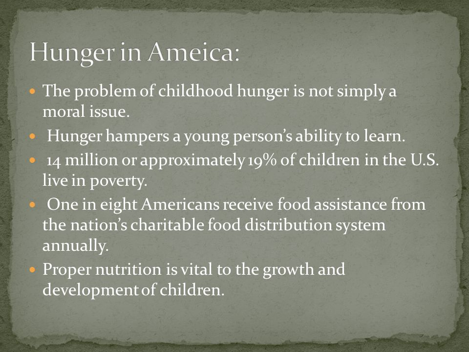 The problem of childhood hunger is not simply a moral issue. Hunger hampers a young persons ability to learn. 14 million or approximately 19% of child