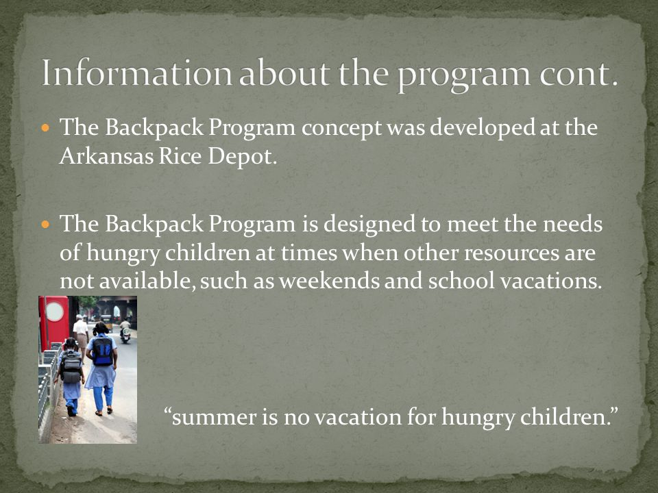 The Backpack Program concept was developed at the Arkansas Rice Depot. The Backpack Program is designed to meet the needs of hungry children at times