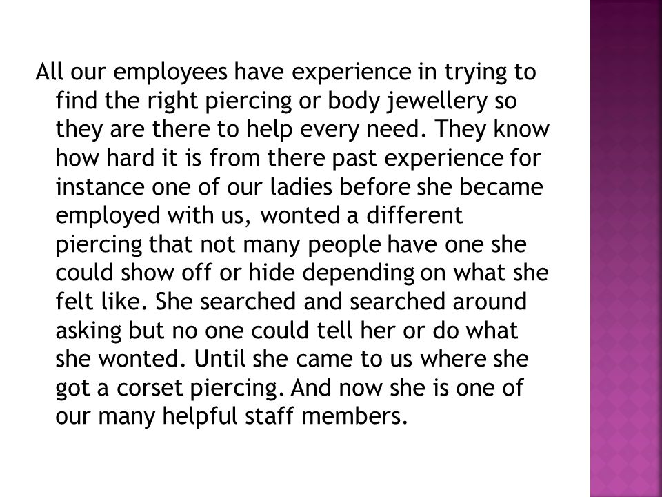 All our employees have experience in trying to find the right piercing or body jewellery so they are there to help every need.