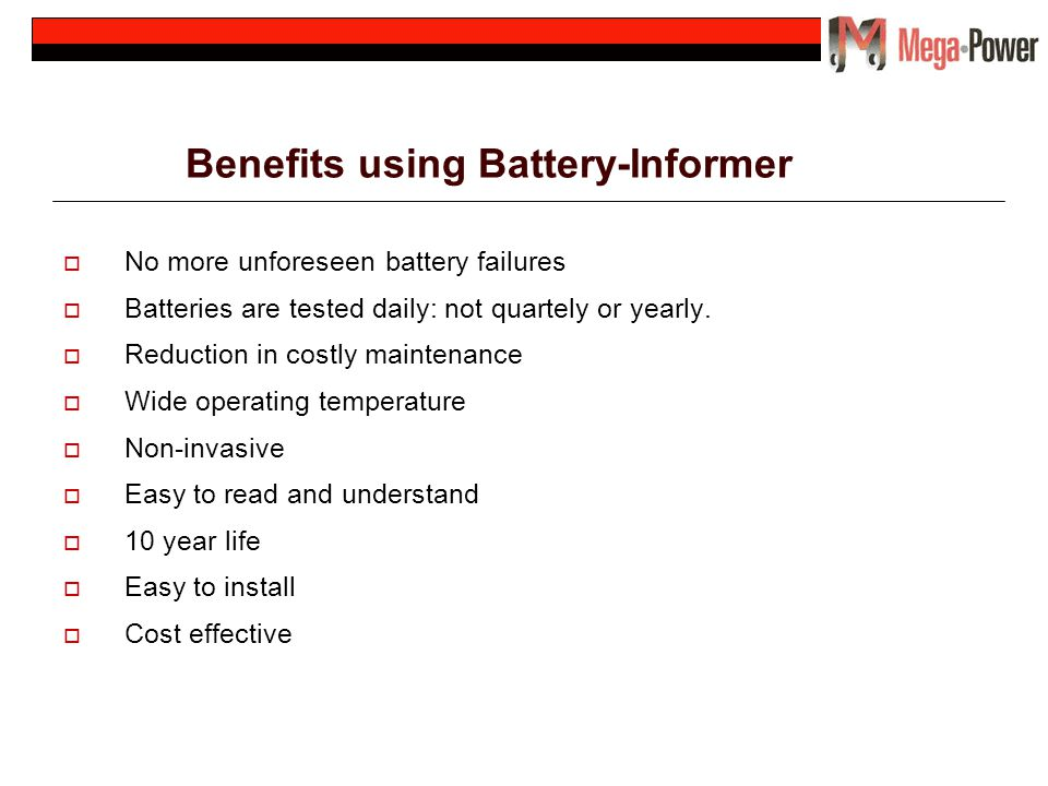 Benefits using Battery-Informer No more unforeseen battery failures Batteries are tested daily: not quartely or yearly. Reduction in costly maintenanc