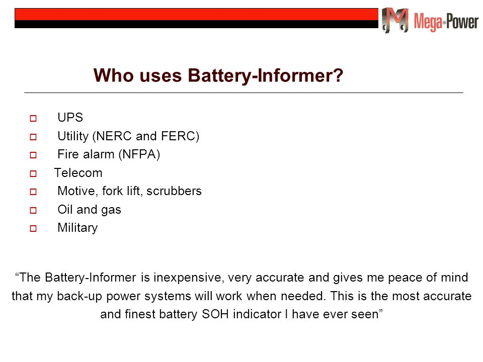Who uses Battery-Informer? UPS Utility (NERC and FERC) Fire alarm (NFPA) Telecom Motive, fork lift, scrubbers Oil and gas Military The Battery-Informe