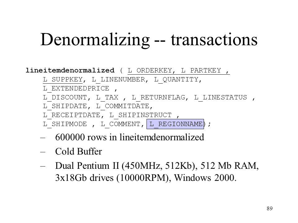 89 Denormalizing -- transactions L_REGIONNAME lineitemdenormalized ( L_ORDERKEY, L_PARTKEY, L_SUPPKEY, L_LINENUMBER, L_QUANTITY, L_EXTENDEDPRICE, L_DISCOUNT, L_TAX, L_RETURNFLAG, L_LINESTATUS, L_SHIPDATE, L_COMMITDATE, L_RECEIPTDATE, L_SHIPINSTRUCT, L_SHIPMODE, L_COMMENT, L_REGIONNAME); –600000 rows in lineitemdenormalized –Cold Buffer –Dual Pentium II (450MHz, 512Kb), 512 Mb RAM, 3x18Gb drives (10000RPM), Windows 2000.
