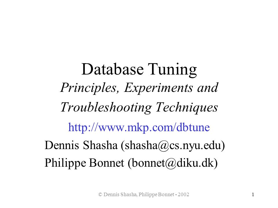 © Dennis Shasha, Philippe Bonnet - 20021 Database Tuning Principles, Experiments and Troubleshooting Techniques http://www.mkp.com/dbtune Dennis Shash