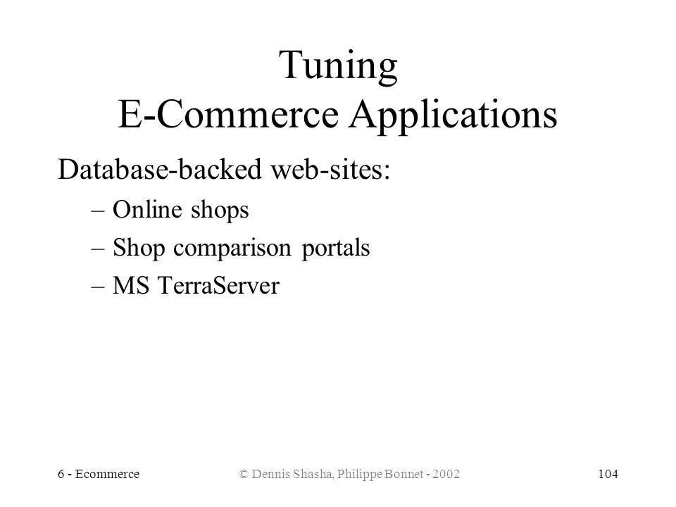 6 - Ecommerce© Dennis Shasha, Philippe Bonnet - 2002104 Tuning E-Commerce Applications Database-backed web-sites: –Online shops –Shop comparison porta