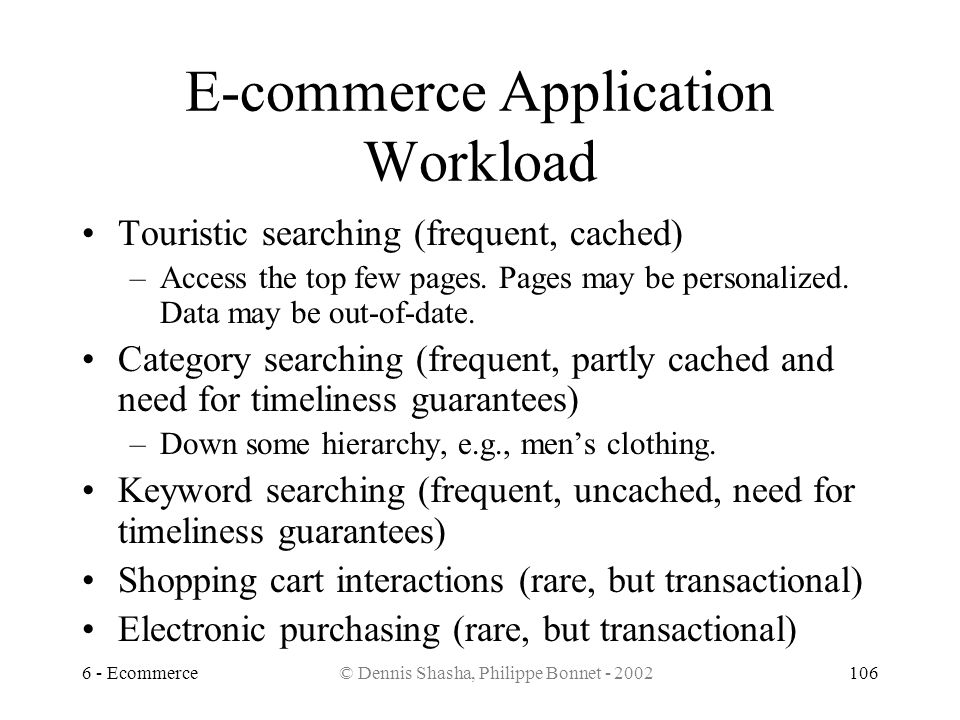 6 - Ecommerce© Dennis Shasha, Philippe Bonnet - 2002106 E-commerce Application Workload Touristic searching (frequent, cached) –Access the top few pag
