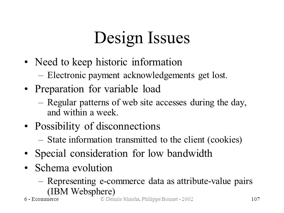 6 - Ecommerce© Dennis Shasha, Philippe Bonnet - 2002107 Design Issues Need to keep historic information –Electronic payment acknowledgements get lost.