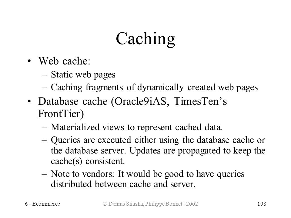 6 - Ecommerce© Dennis Shasha, Philippe Bonnet - 2002108 Caching Web cache: –Static web pages –Caching fragments of dynamically created web pages Datab