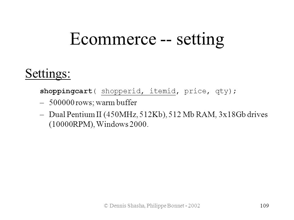 © Dennis Shasha, Philippe Bonnet - 2002109 Ecommerce -- setting Settings: shoppingcart( shopperid, itemid, price, qty); –500000 rows; warm buffer –Dua