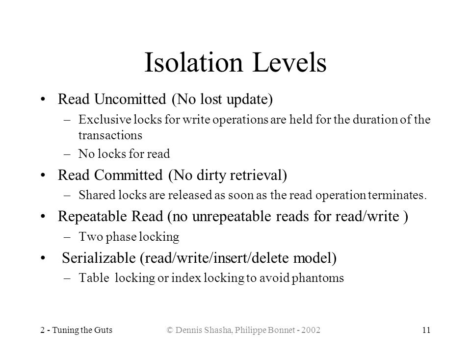 2 - Tuning the Guts© Dennis Shasha, Philippe Bonnet - 200211 Isolation Levels Read Uncomitted (No lost update) –Exclusive locks for write operations a