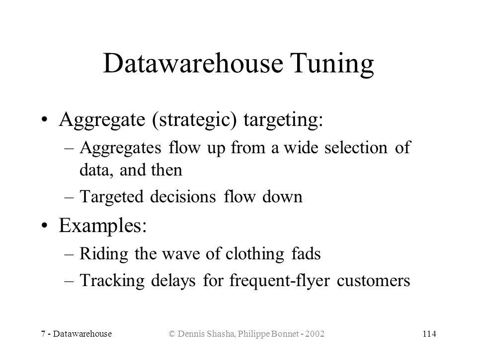 7 - Datawarehouse© Dennis Shasha, Philippe Bonnet - 2002114 Datawarehouse Tuning Aggregate (strategic) targeting: –Aggregates flow up from a wide sele
