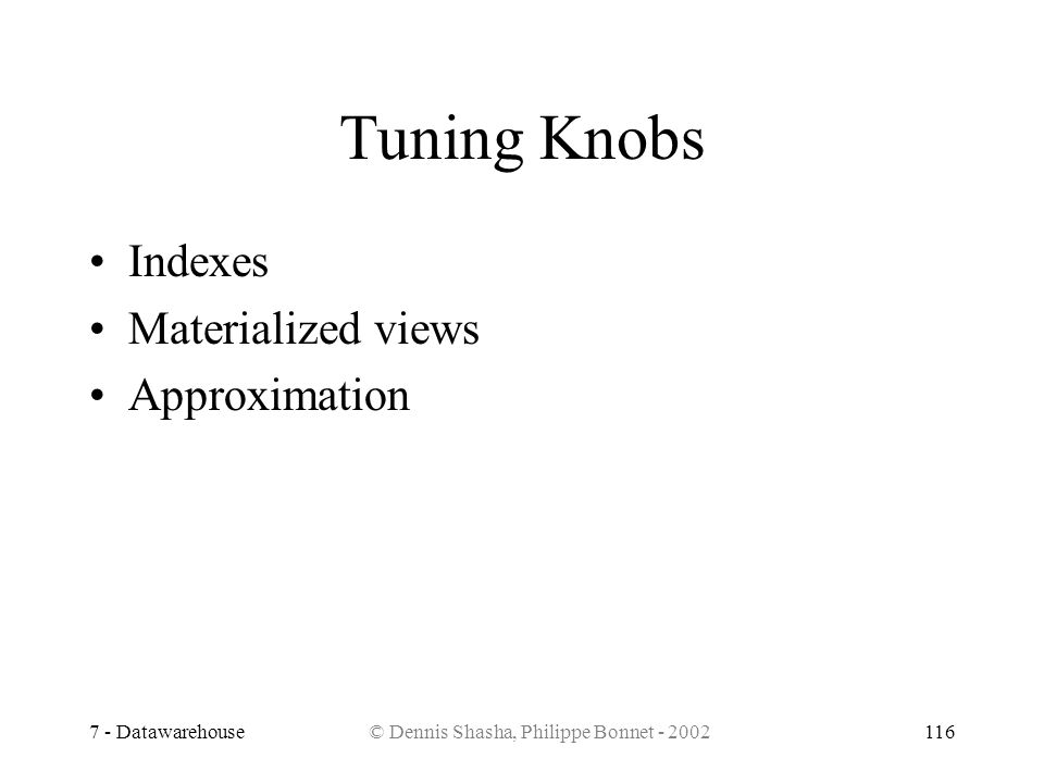 7 - Datawarehouse© Dennis Shasha, Philippe Bonnet - 2002116 Tuning Knobs Indexes Materialized views Approximation