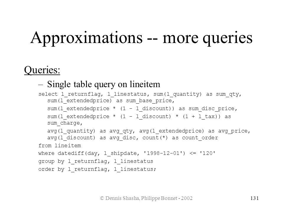 © Dennis Shasha, Philippe Bonnet - 2002131 Approximations -- more queries Queries: –Single table query on lineitem select l_returnflag, l_linestatus,