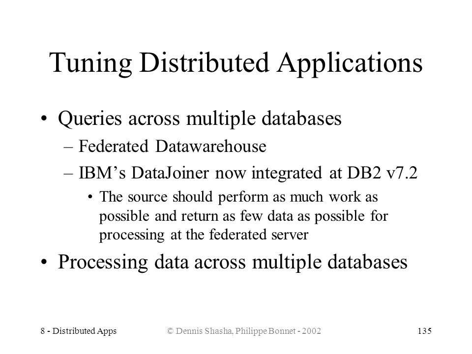 8 - Distributed Apps© Dennis Shasha, Philippe Bonnet - 2002135 Tuning Distributed Applications Queries across multiple databases –Federated Datawareho
