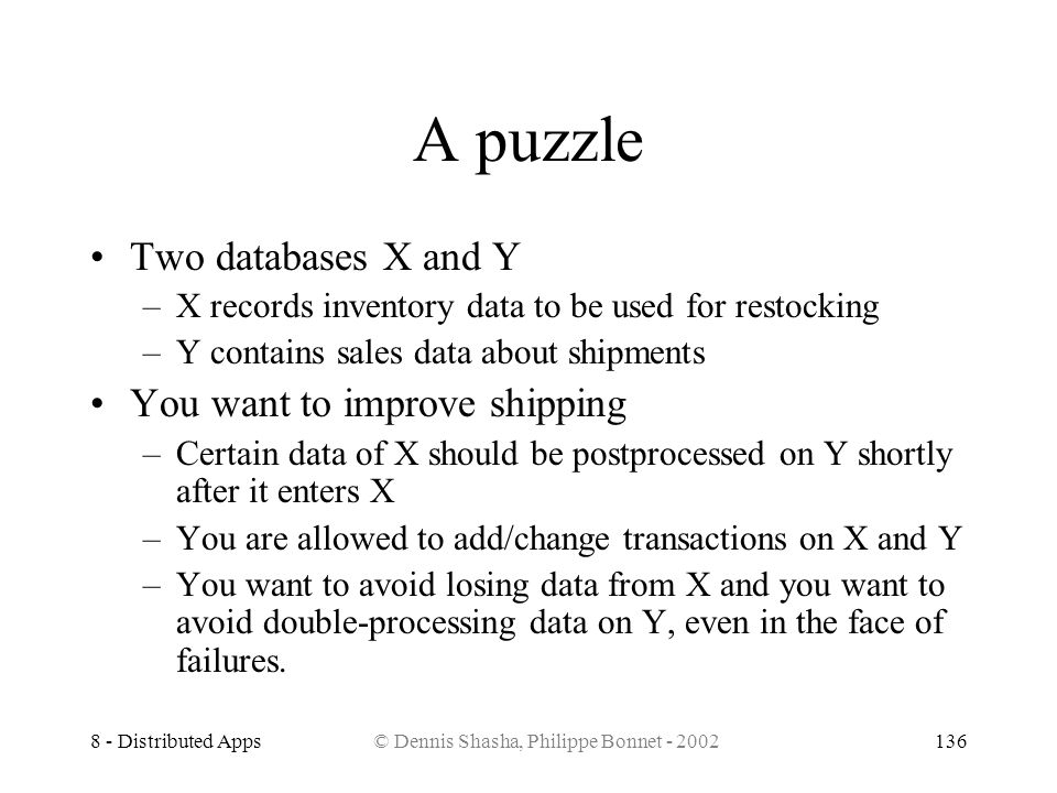 8 - Distributed Apps© Dennis Shasha, Philippe Bonnet - 2002136 A puzzle Two databases X and Y –X records inventory data to be used for restocking –Y c