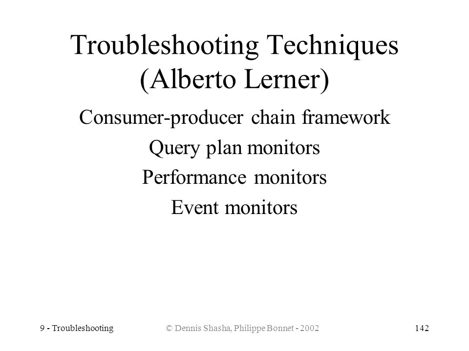9 - Troubleshooting© Dennis Shasha, Philippe Bonnet - 2002142 Troubleshooting Techniques (Alberto Lerner) Consumer-producer chain framework Query plan