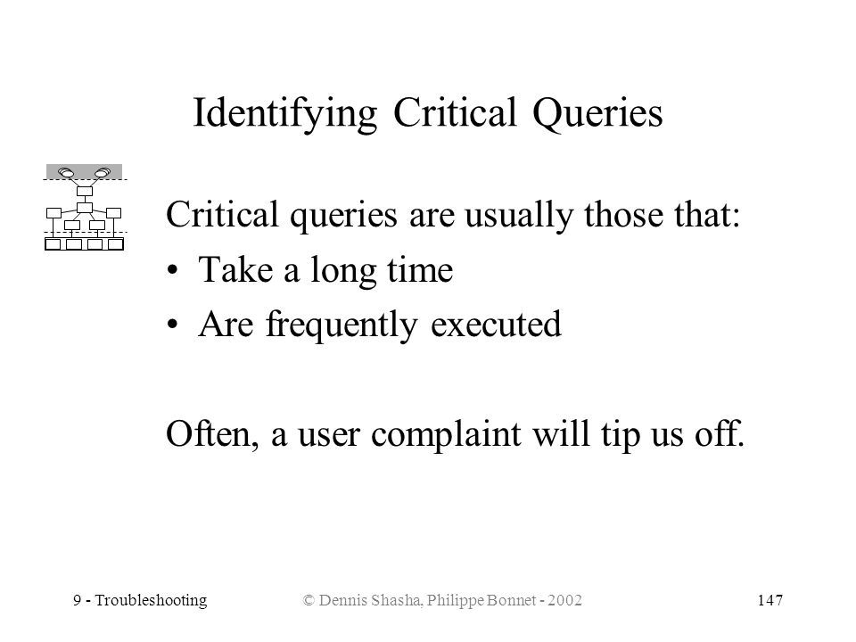 9 - Troubleshooting© Dennis Shasha, Philippe Bonnet - 2002147 Identifying Critical Queries Critical queries are usually those that: Take a long time A