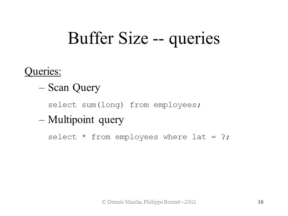 © Dennis Shasha, Philippe Bonnet - 200236 Buffer Size -- queries Queries: –Scan Query select sum(long) from employees; –Multipoint query select * from
