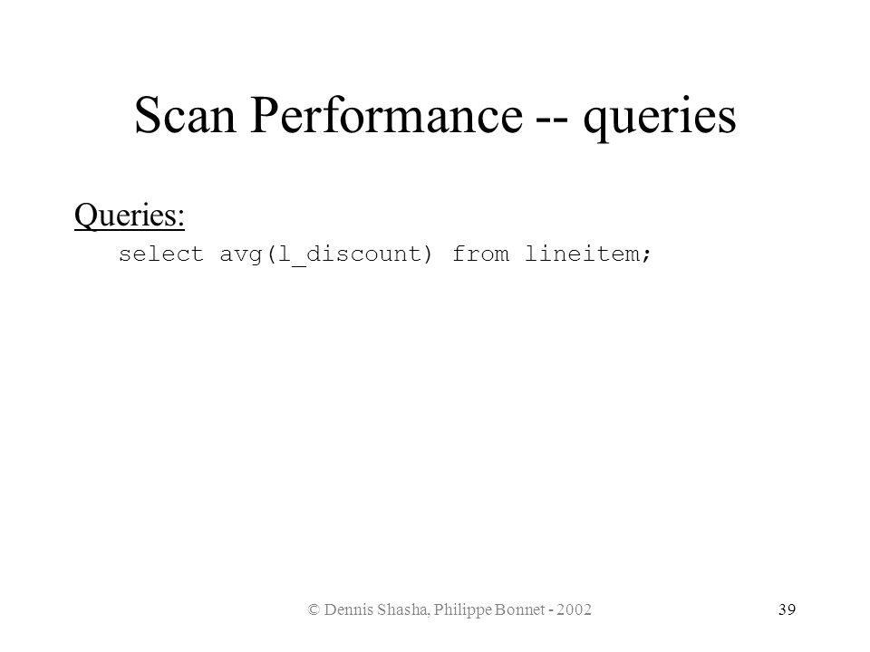 © Dennis Shasha, Philippe Bonnet - 200239 Scan Performance -- queries Queries: select avg(l_discount) from lineitem;