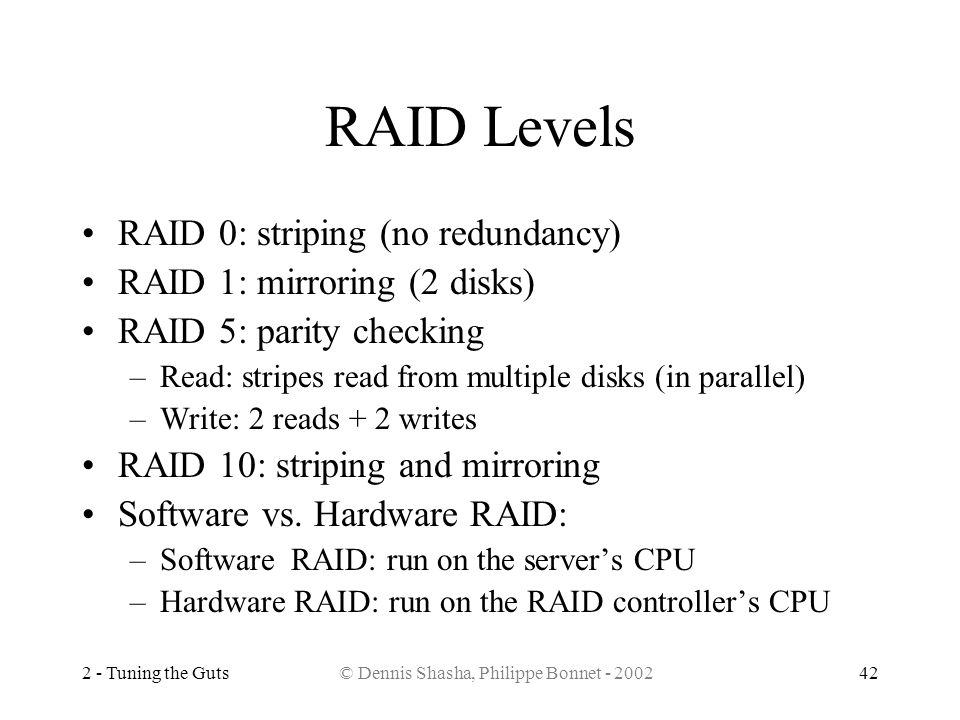 2 - Tuning the Guts© Dennis Shasha, Philippe Bonnet - 200242 RAID Levels RAID 0: striping (no redundancy) RAID 1: mirroring (2 disks) RAID 5: parity c