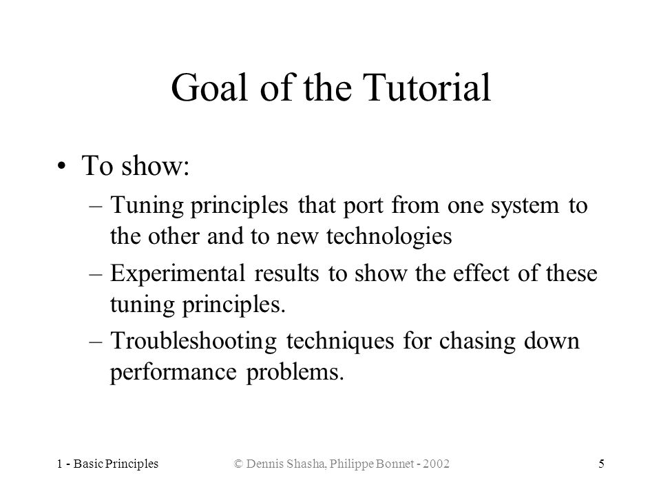 1 - Basic Principles© Dennis Shasha, Philippe Bonnet - 20025 Goal of the Tutorial To show: –Tuning principles that port from one system to the other a