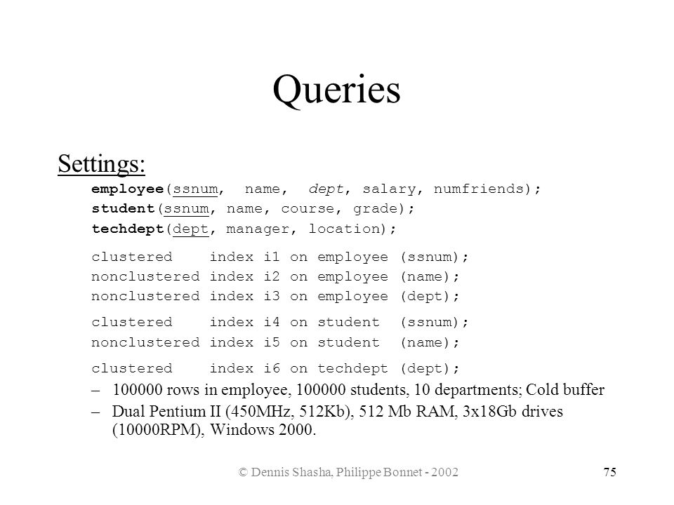 © Dennis Shasha, Philippe Bonnet - 200275 Queries Settings: employee(ssnum, name, dept, salary, numfriends); student(ssnum, name, course, grade); tech