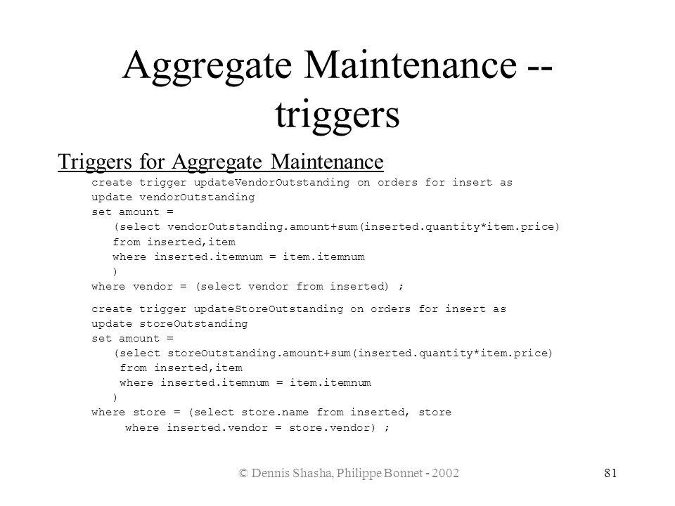 © Dennis Shasha, Philippe Bonnet - 200281 Aggregate Maintenance -- triggers Triggers for Aggregate Maintenance create trigger updateVendorOutstanding