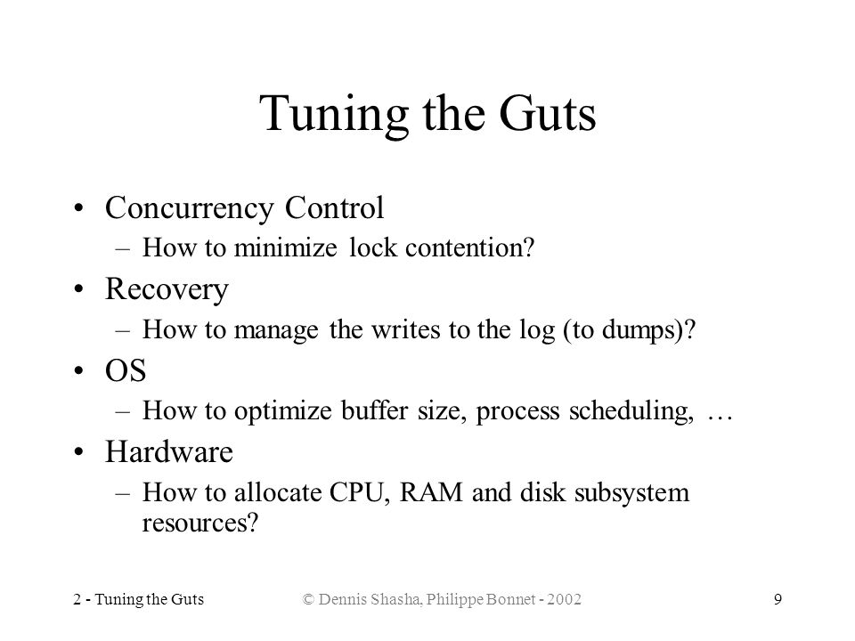 2 - Tuning the Guts© Dennis Shasha, Philippe Bonnet - 20029 Tuning the Guts Concurrency Control –How to minimize lock contention? Recovery –How to man