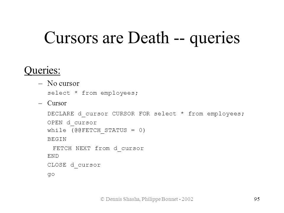 © Dennis Shasha, Philippe Bonnet - 200295 Cursors are Death -- queries Queries: –No cursor select * from employees; –Cursor DECLARE d_cursor CURSOR FO