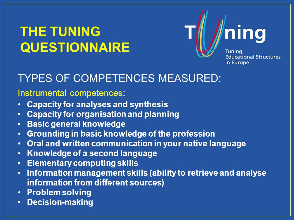 TYPES OF COMPETENCES MEASURED: Instrumental competences: Capacity for analyses and synthesis Capacity for organisation and planning Basic general knowledge Grounding in basic knowledge of the profession Oral and written communication in your native language Knowledge of a second language Elementary computing skills Information management skills (ability to retrieve and analyse information from different sources) Problem solving Decision-making THE TUNING QUESTIONNAIRE