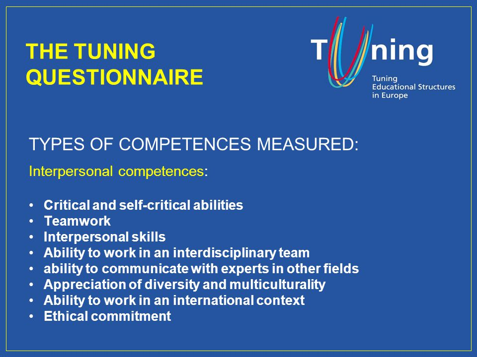 TYPES OF COMPETENCES MEASURED: Interpersonal competences: Critical and self-critical abilities Teamwork Interpersonal skills Ability to work in an interdisciplinary team ability to communicate with experts in other fields Appreciation of diversity and multiculturality Ability to work in an international context Ethical commitment THE TUNING QUESTIONNAIRE