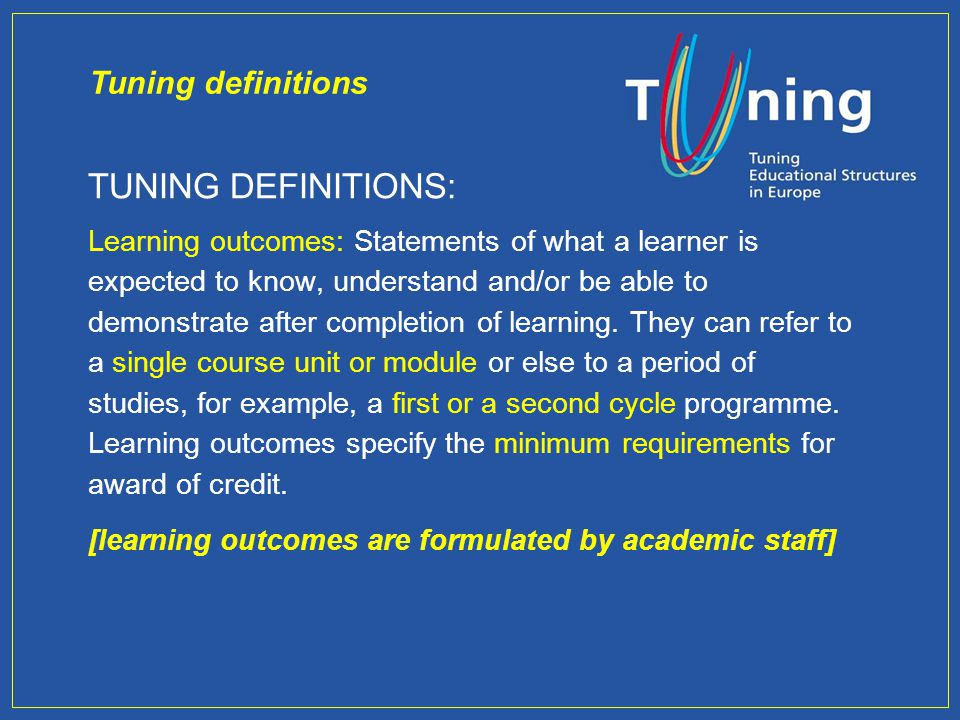 TUNING DEFINITIONS: Learning outcomes: Statements of what a learner is expected to know, understand and/or be able to demonstrate after completion of learning.