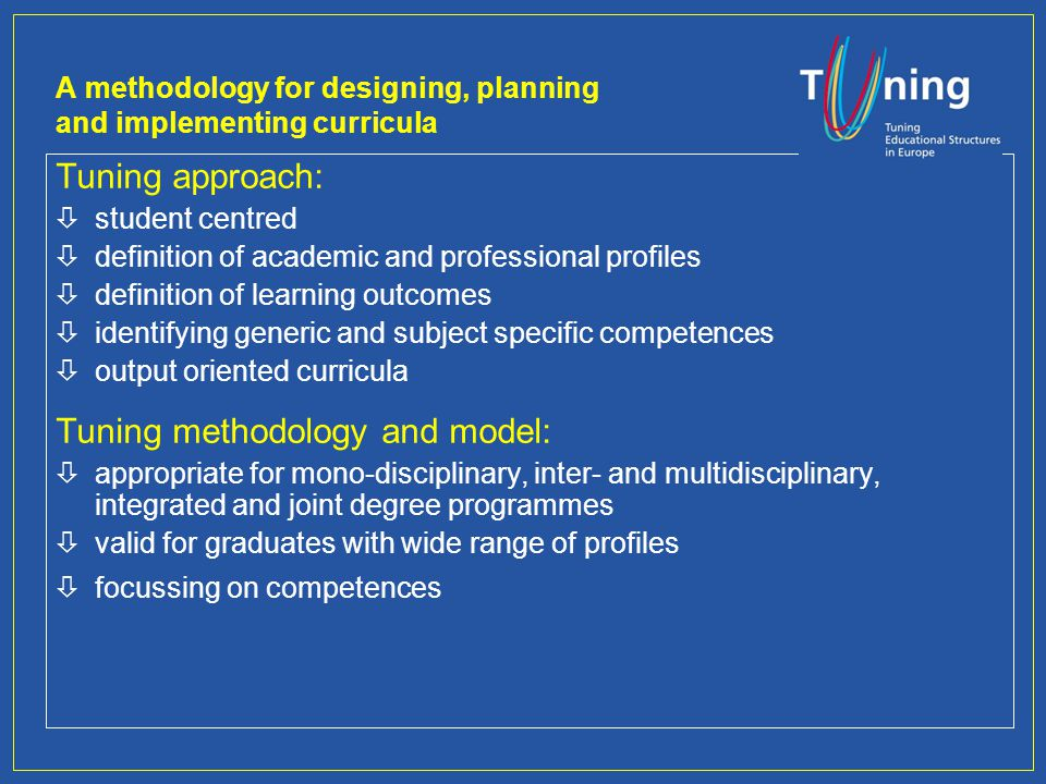 A methodology for designing, planning and implementing curricula Tuning approach: òstudent centred òdefinition of academic and professional profiles òdefinition of learning outcomes òidentifying generic and subject specific competences òoutput oriented curricula Tuning methodology and model: òappropriate for mono-disciplinary, inter- and multidisciplinary, integrated and joint degree programmes òvalid for graduates with wide range of profiles òfocussing on competences