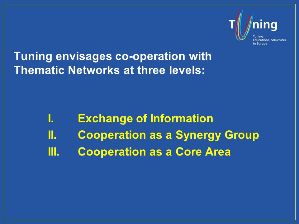 Tuning envisages co-operation with Thematic Networks at three levels: I.Exchange of Information II.Cooperation as a Synergy Group III.Cooperation as a Core Area