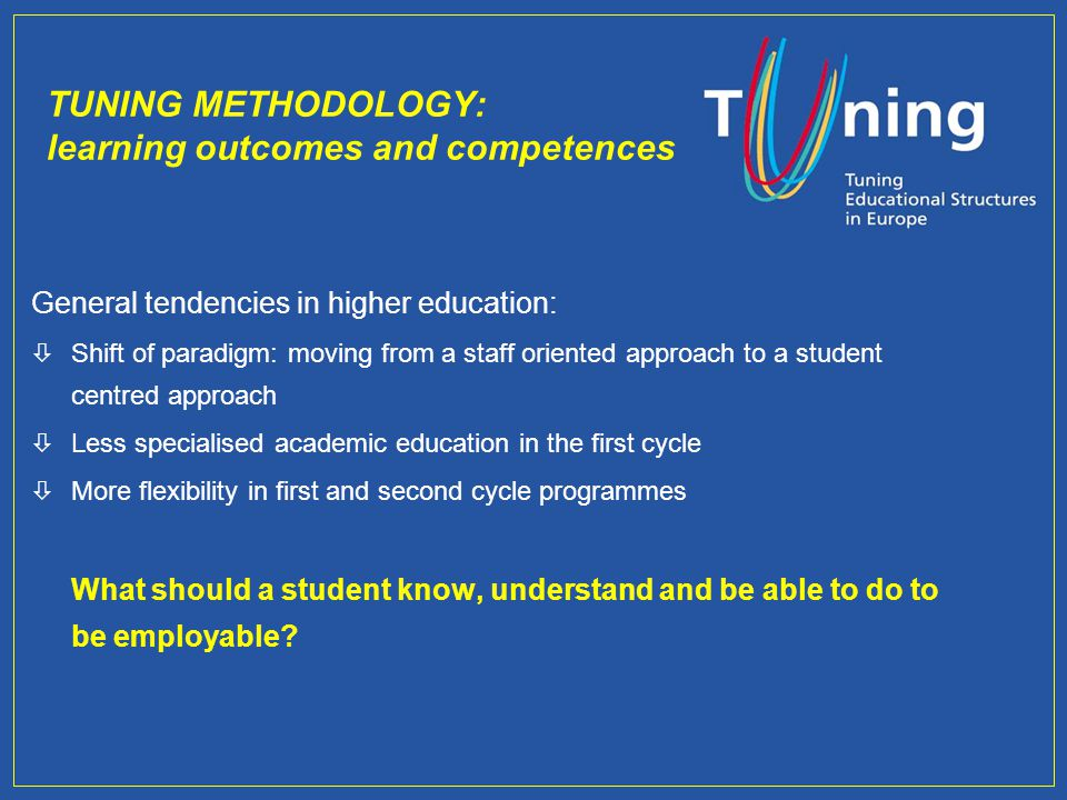 TUNING METHODOLOGY: learning outcomes and competences General tendencies in higher education: òShift of paradigm: moving from a staff oriented approach to a student centred approach òLess specialised academic education in the first cycle òMore flexibility in first and second cycle programmes What should a student know, understand and be able to do to be employable?