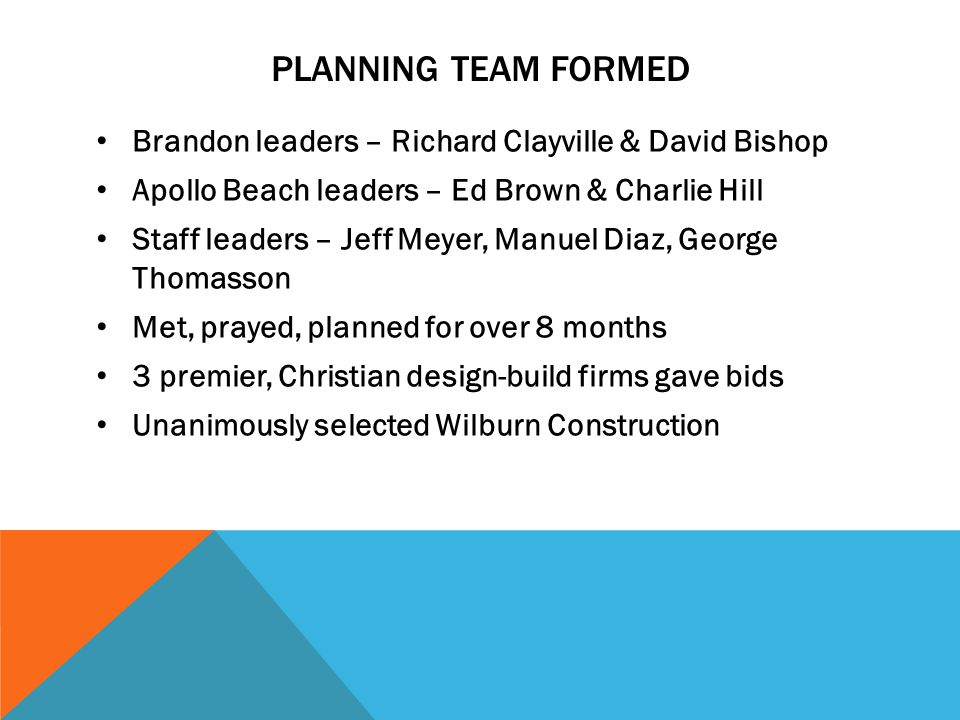 PLANNING TEAM FORMED Brandon leaders – Richard Clayville & David Bishop Apollo Beach leaders – Ed Brown & Charlie Hill Staff leaders – Jeff Meyer, Manuel Diaz, George Thomasson Met, prayed, planned for over 8 months 3 premier, Christian design-build firms gave bids Unanimously selected Wilburn Construction
