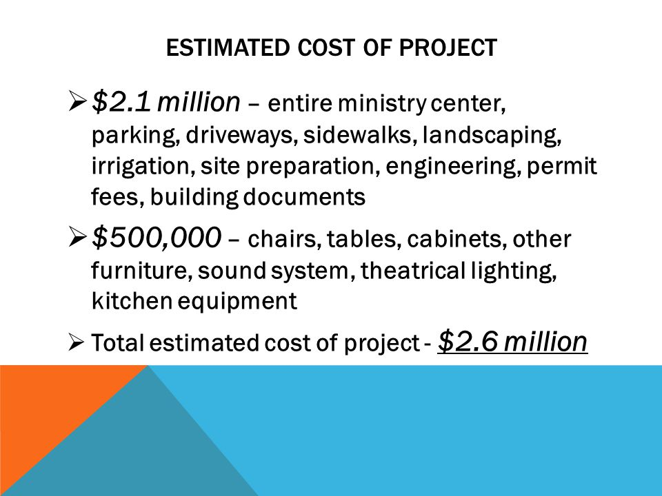 ESTIMATED COST OF PROJECT $2.1 million – entire ministry center, parking, driveways, sidewalks, landscaping, irrigation, site preparation, engineering, permit fees, building documents $500,000 – chairs, tables, cabinets, other furniture, sound system, theatrical lighting, kitchen equipment Total estimated cost of project - $2.6 million