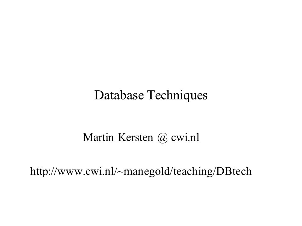 Database Techniques Martin Kersten @ cwi.nl http://www.cwi.nl/~manegold/teaching/DBtech