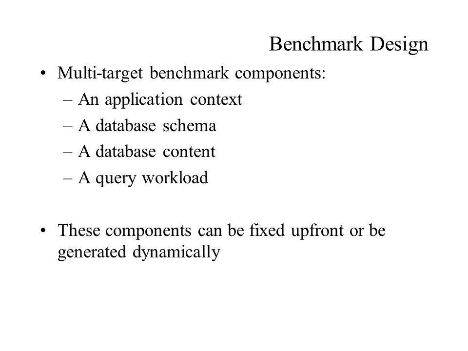 Benchmark Design Multi-target benchmark components: –An application context –A database schema –A database content –A query workload These components can be fixed upfront or be generated dynamically